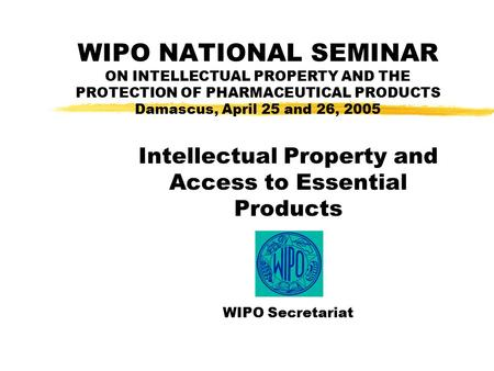 WIPO NATIONAL SEMINAR ON INTELLECTUAL PROPERTY AND THE PROTECTION OF PHARMACEUTICAL PRODUCTS Damascus, April 25 and 26, 2005 Intellectual Property and.