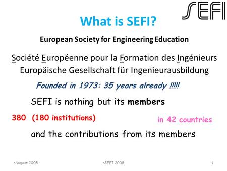 What is SEFI? European Society for Engineering Education Société Européenne pour la Formation des Ingénieurs Europäische Gesellschaft für Ingenieurausbildung.