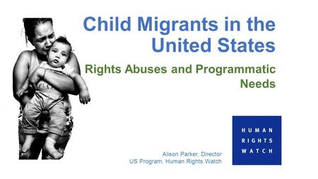 Child Migrants in the United States Rights Abuses and Programmatic Needs Alison Parker, Director US Program, Human Rights Watch.