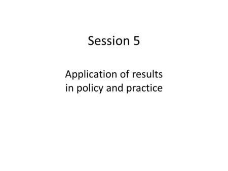 Session 5 Application of results in policy and practice.