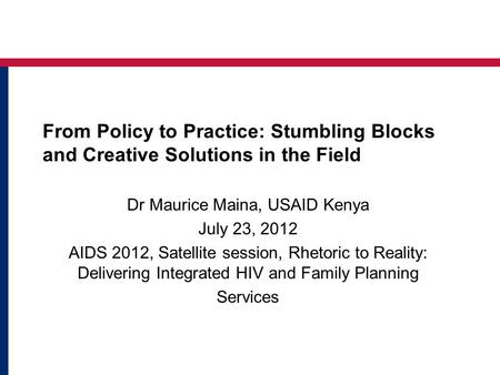 From Policy to Practice: Stumbling Blocks and Creative Solutions in the Field Dr Maurice Maina, USAID Kenya July 23, 2012 AIDS 2012, Satellite session,