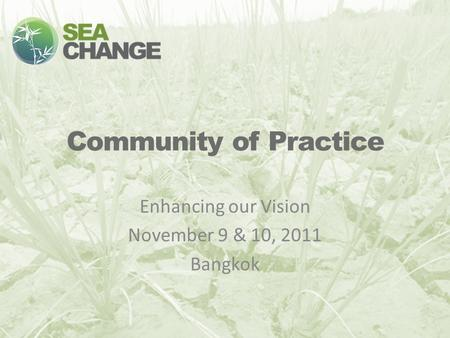 Community of Practice Enhancing our Vision November 9 & 10, 2011 Bangkok.