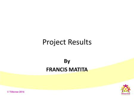 © Tilitonse 2014 Project Results By FRANCIS MATITA.