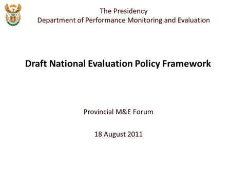 Provincial M&E Forum 18 August 2011 The Presidency Department of Performance Monitoring and Evaluation Draft National Evaluation Policy Framework.