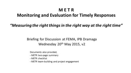 "M E T R Monitoring and Evaluation for Timely Responses ""Measuring the right things in the right way at the right time"" Briefing for Discussion at FEMA,"