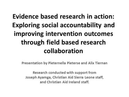 Evidence based research in action: Exploring social accountability and improving intervention outcomes through field based research collaboration Presentation.