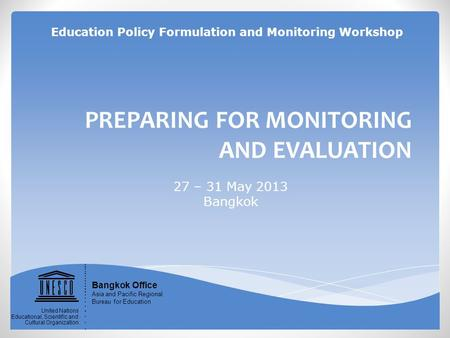 PREPARING FOR MONITORING AND EVALUATION 27 – 31 May 2013 Bangkok Bangkok Office Asia and Pacific Regional Bureau for Education United Nations Educational,