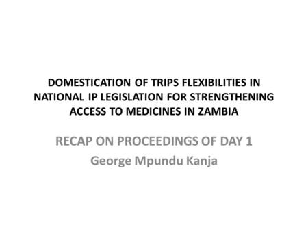 DOMESTICATION OF TRIPS FLEXIBILITIES IN NATIONAL IP LEGISLATION FOR STRENGTHENING ACCESS TO MEDICINES IN ZAMBIA RECAP ON PROCEEDINGS OF DAY 1 George Mpundu.