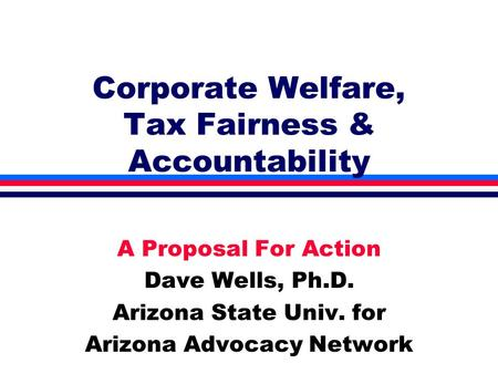 Corporate Welfare, Tax Fairness & Accountability A Proposal For Action Dave Wells, Ph.D. Arizona State Univ. for Arizona Advocacy Network.