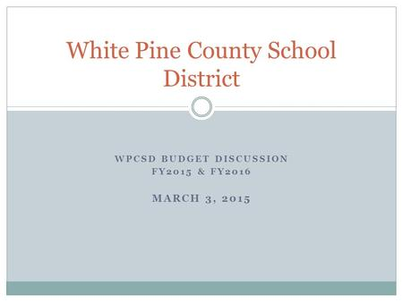 WPCSD BUDGET DISCUSSION FY2015 & FY2016 MARCH 3, 2015 White Pine County School District.