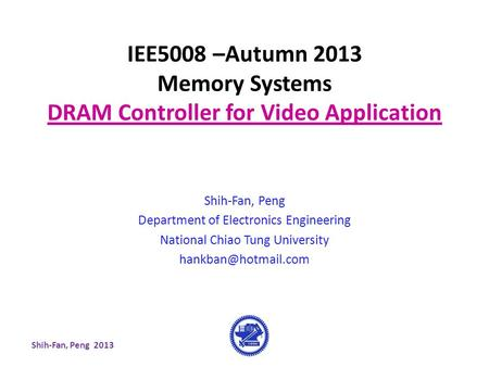 Shih-Fan, Peng 2013 IEE5008 –Autumn 2013 Memory Systems DRAM Controller for Video Application Shih-Fan, Peng Department of Electronics Engineering National.