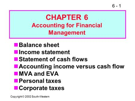 6 - 1 Copyright © 2002 South-Western Balance sheet Income statement Statement of cash flows Accounting income versus cash flow MVA and EVA Personal taxes.