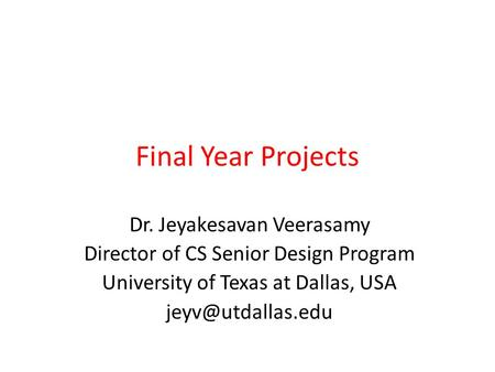 Final Year Projects Dr. Jeyakesavan Veerasamy Director of CS Senior Design Program University of Texas at Dallas, USA