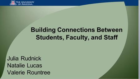 Building Connections Between Students, Faculty, and Staff Julia Rudnick Natalie Lucas Valerie Rountree.