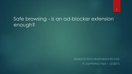 Safe browsing - is an ad-blocker extension enough? AIMILIOS TSOUVELEKAKIS IT-DI-CSO IT LIGHTNING TALK – 12/2015 1.