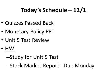 Today's Schedule – 12/1 Quizzes Passed Back Monetary Policy PPT Unit 5 Test Review HW: – Study for Unit 5 Test – Stock Market Report: Due Monday.