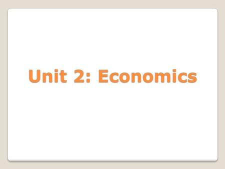 "Unit 2: Economics. What is Economics? ◦""A science that deals with the allocation, or use, of scarce resources for the purpose of fulfilling society's."