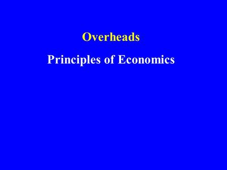 Overheads Principles of Economics. Economics is the study of choice … with constraints. under conditions of scarcity. Economics.