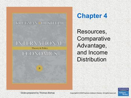 Slides prepared by Thomas Bishop Copyright © 2009 Pearson Addison-Wesley. All rights reserved. Chapter 4 Resources, Comparative Advantage, and Income Distribution.