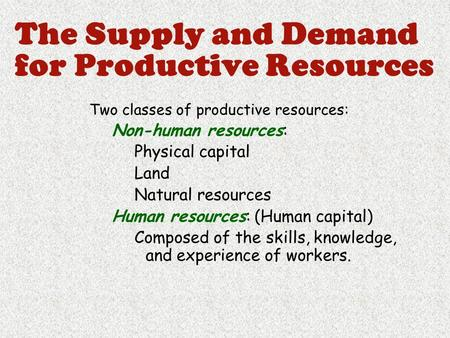 The Supply and Demand for Productive Resources Two classes of productive resources: Non-human resources: Physical capital Land Natural resources Human.