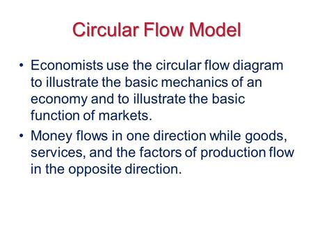 Circular Flow Model Economists use the circular flow diagram to illustrate the basic mechanics of an economy and to illustrate the basic function of markets.