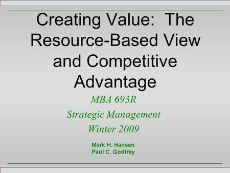 Creating Value: The Resource-Based View and Competitive Advantage MBA 693R Strategic Management Winter 2009 Mark H. Hansen Paul C. Godfrey.