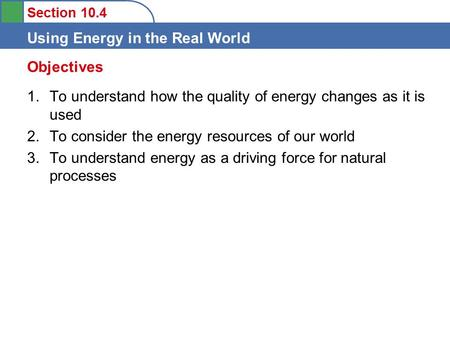 Section 10.4 Using Energy in the Real World 1.To understand how the quality of energy changes as it is used 2.To consider the energy resources of our world.