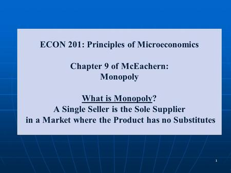 ECON 201: Principles of Microeconomics Chapter 9 of McEachern: Monopoly What is Monopoly? A Single Seller is the Sole Supplier in a Market where the Product.