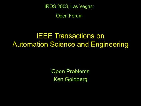 IROS 2003, Las Vegas: Open Forum Open Problems Ken Goldberg IEEE Transactions on Automation Science and Engineering.