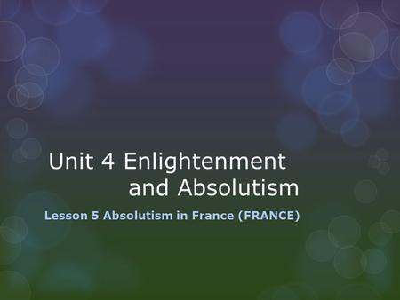 Unit 4 Enlightenment and Absolutism Lesson 5 Absolutism in France (FRANCE)