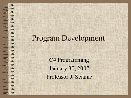 Program Development C# Programming January 30, 2007 Professor J. Sciame.