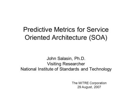 Predictive Metrics for Service Oriented Architecture (SOA) John Salasin, Ph.D. Visiting Researcher National Institute of Standards and Technology The MITRE.