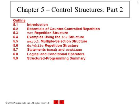  2001 Prentice Hall, Inc. All rights reserved. 1 Chapter 5 – Control Structures: Part 2 Outline 5.1 Introduction 5.2 Essentials of Counter-Controlled.