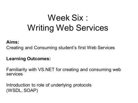 Week Six : Writing Web Services Aims: Creating and Consuming student's first Web Services Learning Outcomes: Familiarity with VS.NET for creating and consuming.