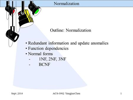Normalization Sept. 2014ACS-3902 Yangjun Chen1 Outline: Normalization Redundant information and update anomalies Function dependencies Normal forms -1NF,