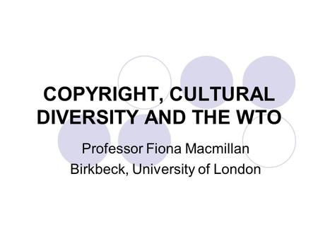 COPYRIGHT, CULTURAL DIVERSITY AND THE WTO Professor Fiona Macmillan Birkbeck, University of London.