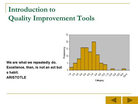 Introduction to Quality Improvement Tools We are what we repeatedly do. Excellence, then, is not an act but a habit. ARISTOTLE.