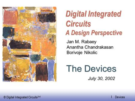 © Digital Integrated Circuits 2nd Devices 1 Digital Integrated Circuits A Design Perspective The Devices Jan M. Rabaey Anantha Chandrakasan Borivoje Nikolic.