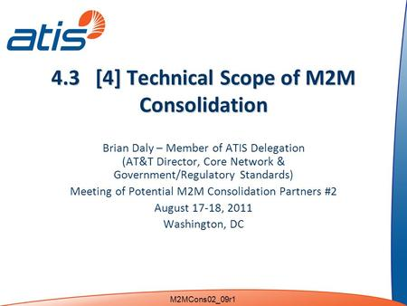 4.3 [4] Technical Scope of M2M Consolidation Brian Daly – Member of ATIS Delegation (AT&T Director, Core Network & Government/Regulatory Standards) Meeting.