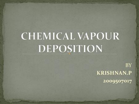 BY KRISHNAN.P 2009507017. Chemical Vapour Deposition (CVD) is a chemical process used to produce high purity, high performance solid materials. In a typical.