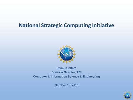 National Strategic Computing Initiative Irene Qualters Division Director, ACI Computer & Information Science & Engineering October 16, 2015.
