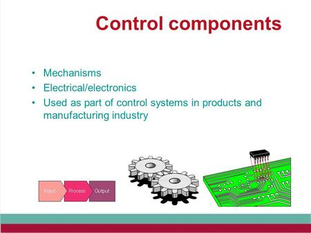 Control components Mechanisms Electrical/electronics Used as part of control systems in products and manufacturing industry.