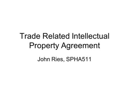 Trade Related Intellectual Property Agreement John Ries, SPHA511.
