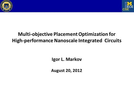 Multi-objective Placement Optimization for High-performance Nanoscale Integrated Circuits Igor L. Markov August 20, 2012.