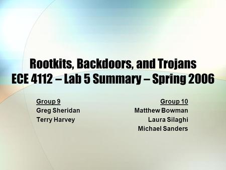 Rootkits, Backdoors, and Trojans ECE 4112 – Lab 5 Summary – Spring 2006 Group 9 Greg Sheridan Terry Harvey Group 10 Matthew Bowman Laura Silaghi Michael.