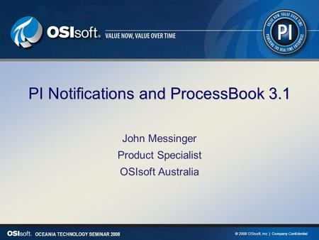 © 2008 OSIsoft, Inc. | Company Confidential OCEANIA TECHNOLOGY SEMINAR 2008 PI Notifications and ProcessBook 3.1 John Messinger Product Specialist OSIsoft.