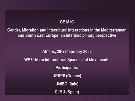 GE.M.IC Gender, Migration and Intecultural Interactions in the Mediterranean and South East Europe: an interdisciplinary perspective Athens, 28-29 february.