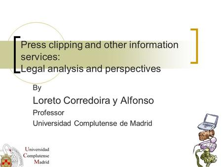 Press clipping and other information services: Legal analysis and perspectives By Loreto Corredoira y Alfonso Professor Universidad Complutense de Madrid.