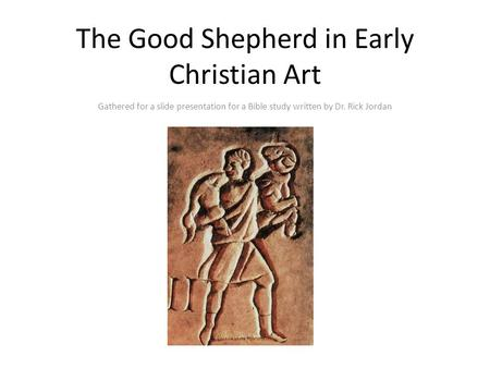 The Good Shepherd in Early Christian Art Gathered for a slide presentation for a Bible study written by Dr. Rick Jordan.