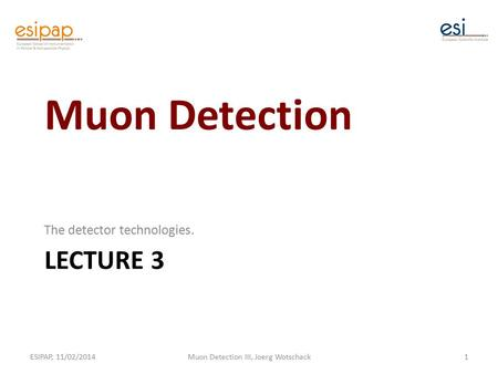 LECTURE 3 The detector technologies. ESIPAP, 11/02/2014Muon Detection III, Joerg Wotschack1 Muon Detection.